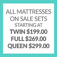 All Mattresses On Sale Sets Starting at Twin $199.00 Full $269.00 Queen $299.00